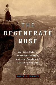 The Degenerate Muse: American Nature, Modernist Poetry, and the Problem of Cultural Hygiene - Robin G. Schulze - cover