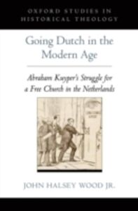 Foto Cover di Going Dutch in the Modern Age: Abraham Kuyper's Struggle for a Free Church in the Netherlands, Ebook inglese di John Halsey Wood Jr., edito da Oxford University Press