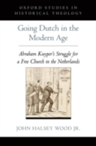 Ebook in inglese Going Dutch in the Modern Age: Abraham Kuyper's Struggle for a Free Church in the Netherlands Wood Jr., John Halsey