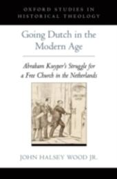 Going Dutch in the Modern Age: Abraham Kuyper's Struggle for a Free Church in the Netherlands