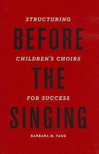 Before the Singing: Structuring Children's Choirs for Success - Barbara Tagg - cover