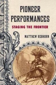Ebook in inglese Pioneer Performances: Staging the Frontier Rebhorn, Matthew