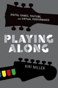 Ebook in inglese Playing Along: Digital Games, YouTube, and Virtual Performance Miller, Kiri