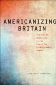 Ebook in inglese Americanizing Britain: The Rise of Modernism in the Age of the Entertainment Empire Abravanel, Genevieve