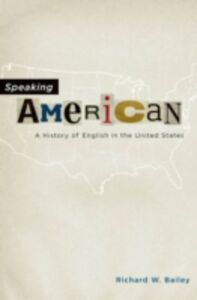 Ebook in inglese Speaking American: A History of English in the United States Bailey, Richard W.