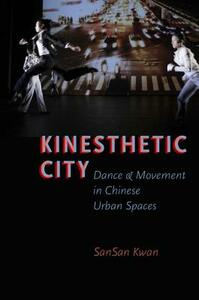 Kinesthetic City: Dance and Movement in Chinese Urban Spaces - SanSan Kwan - cover