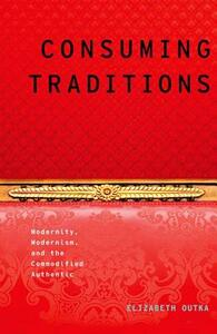 Consuming Traditions: Modernity, Modernism, and the Commodified Authentic - Elizabeth Outka - cover