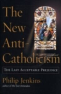 Ebook in inglese New Anti-Catholicism: The Last Acceptable Prejudice Jenkins, Philip