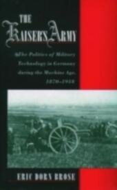 Kaiser's Army: The Politics of Military Technology in Germany during the Machine Age, 1870-1918
