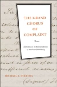 Ebook in inglese Grand Chorus of Complaint: Authors and the Business Ethics of American Publishing Everton, Michael J.