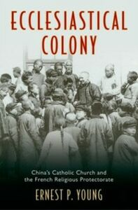 Ebook in inglese Ecclesiastical Colony: China's Catholic Church and the French Religious Protectorate Young, Ernest P.