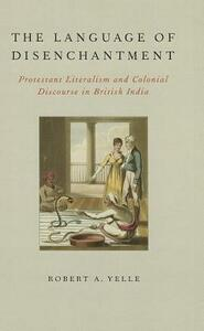 The Language of Disenchantment: Protestant Literalism and Colonial Discourse in British India - Robert A. Yelle - cover