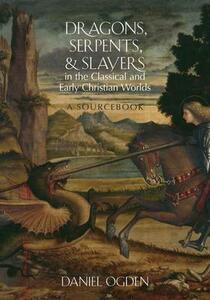 Dragons, Serpents, and Slayers in the Classical and Early Christian Worlds: A Sourcebook - Daniel Ogden - cover