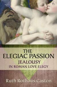 The Elegiac Passion: Jealousy in Roman Love Elegy - Ruth Rothaus Caston - cover