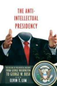Ebook in inglese Anti-Intellectual Presidency: The Decline of Presidential Rhetoric from George Washington to George W. Bush Lim, Elvin T.