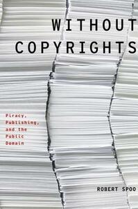Without Copyrights: Piracy, Publishing, and the Public Domain - Robert Spoo - cover