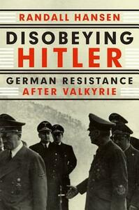 Disobeying Hitler: German Resistance After Valkyrie - Randall Hansen - cover