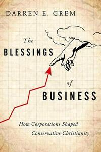 The Blessings of Business: How Corporations Shaped Conservative Christianity - Darren E. Grem - cover