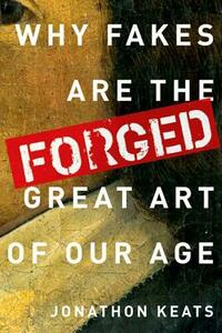 Forged: Why Fakes are the Great Art of Our Age - Jonathon Keats - cover