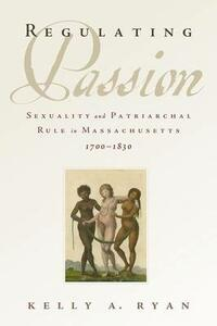 Regulating Passion: Sexuality and Patriarchal Rule in Massachusetts, 1700-1830 - Kelly A. Ryan - cover