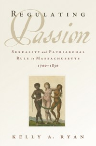Ebook in inglese Regulating Passion: Sexuality and Patriarchal Rule in Massachusetts, 1700-1830 Ryan, Kelly A.
