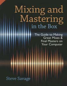 Mixing and Mastering in the Box: The Guide to Making Great Mixes and Final Masters on Your Computer - Steve Savage - cover
