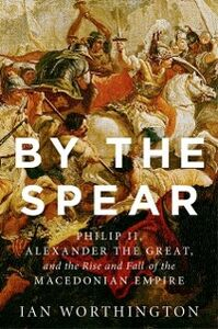 Ebook in inglese By the Spear: Philip II, Alexander the Great, and the Rise and Fall of the Macedonian Empire Worthington, Ian
