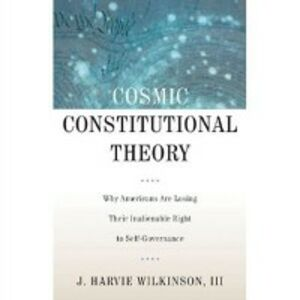Foto Cover di Cosmic Constitutional Theory: Why Americans Are Losing Their Inalienable Right to Self-Governance, Ebook inglese di J. Harvie Wilkinson, edito da Oxford University Press
