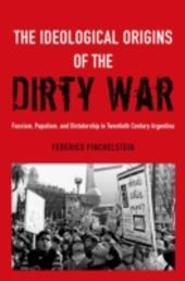 Ideological Origins of the Dirty War: Fascism, Populism, and Dictatorship in Twentieth Century Argentina