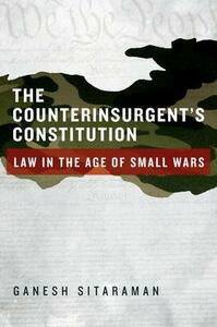 The Counterinsurgent's Constitution: Law in the Age of Small Wars - Ganesh Sitaraman - cover