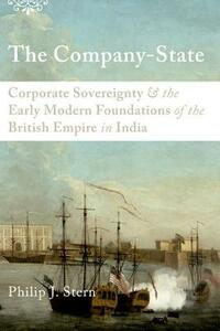 The Company-State: Corporate Sovereignty and the Early Modern Foundations of the British Empire in India - Philip J. Stern - cover