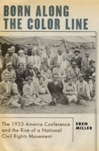 Ebook in inglese Born along the Color Line: The 1933 Amenia Conference and the Rise of a National Civil Rights Movement Miller, Eben