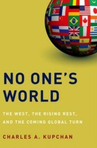 Ebook in inglese No One's World: The West, the Rising Rest, and the Coming Global Turn Kupchan, Charles A.