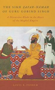 The Sikh Zafar-namah of Guru Gobind Singh: A Discursive Blade in the Heart of the Mughal Empire - Louis E. Fenech - cover