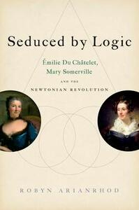 Seduced by Logic: Emilie Du Chatelet, Mary Somerville and the Newtonian Revolution - Robyn Arianrhod - cover