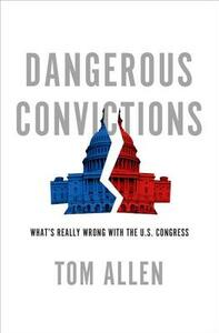Dangerous Convictions: What's Really Wrong with the U.S. Congress - Tom Allen - cover