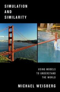 Simulation and Similarity: Using Models to Understand the World - Michael Weisberg - cover