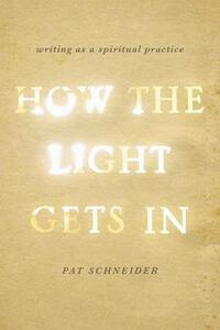 How the Light Gets In: Writing as a Spiritual Practice - Pat Schneider - cover