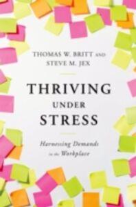 Foto Cover di Thriving Under Stress: Harnessing Demands in the Workplace, Ebook inglese di Thomas W. Britt,Steve M. Jex, edito da Oxford University Press