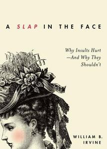 A Slap in the Face: Why Insults Hurt-And Why They Shouldn't - William B. Irvine - cover