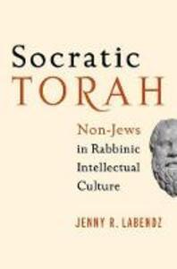 Socratic Torah: Non-Jews in Rabbinic Intellectual Culture - Jenny R. Labendz - cover