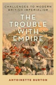 The Trouble with Empire: Challenges to Modern British Imperialism - Antoinette Burton - cover