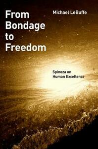 From Bondage to Freedom: Spinoza on Human Excellence - Michael Lebuffe - cover