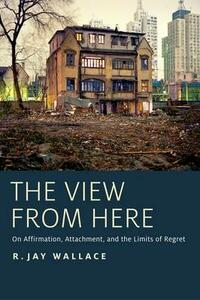 The View from Here: On Affirmation, Attachment, and the Limits of Regret - R. Jay Wallace - cover
