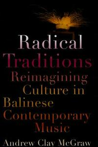 Radical Traditions: Reimagining Culture in Balinese Contemporary Music - Andrew Clay McGraw - cover