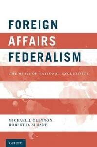Foreign Affairs Federalism: The Myth of National Exclusivity - Michael J. Glennon,Robert D. Sloane - cover