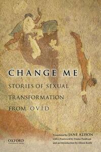 Change Me: Stories of Sexual Transformation from Ovid - Jane Alison,Elaine Fantham,Alison Keith - cover