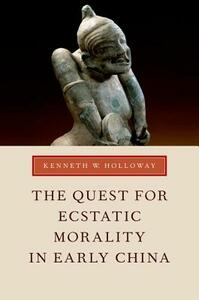 The Quest for Ecstatic Morality in Early China - Kenneth W. Holloway - cover