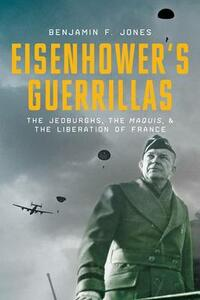 Eisenhower's Guerillas: The Jedburghs, the Maquis, and the Liberation of France - Benjamin F. Jones - cover