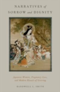 Foto Cover di Narratives of Sorrow and Dignity: Japanese Women, Pregnancy Loss, and Modern Rituals of Grieving, Ebook inglese di Bardwell L. Smith, edito da Oxford University Press